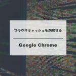 Google Chromeのブラウザキャッシュ削除をする基本手順_アイキャッチ
